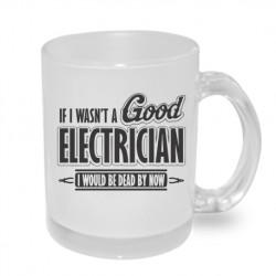If I wasn´t a good electrican. I would be dead by now - Originální dárkový hrnek s potiskem, dárek pro elektrikáře